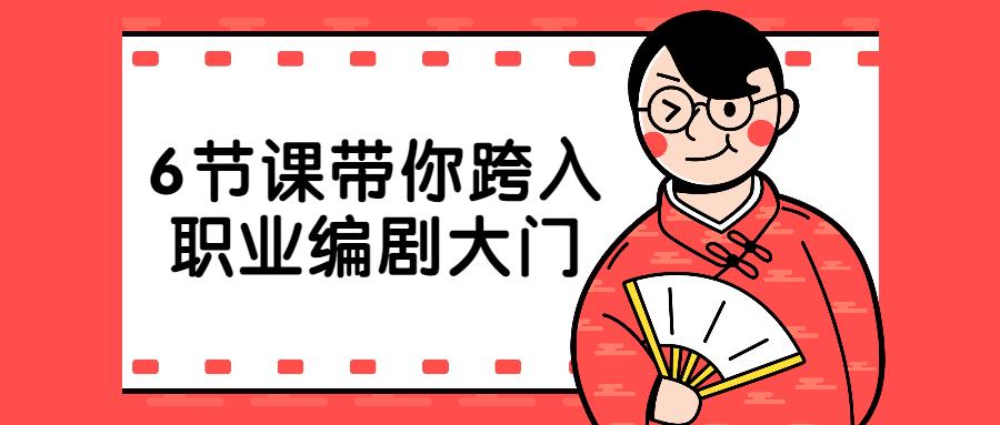 6节课带你跨入职业编剧大门