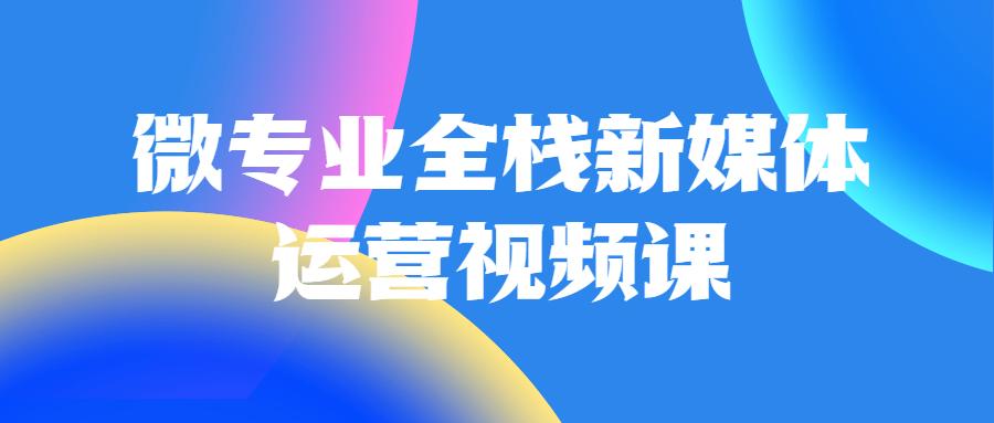 微专业全栈新媒体运营视频课